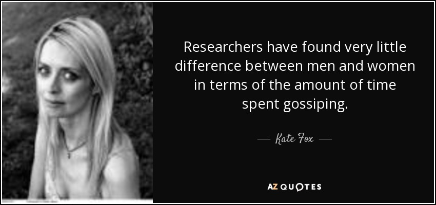 Researchers have found very little difference between men and women in terms of the amount of time spent gossiping. - Kate Fox