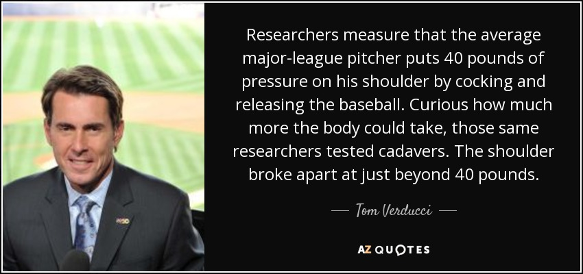 Researchers measure that the average major-league pitcher puts 40 pounds of pressure on his shoulder by cocking and releasing the baseball. Curious how much more the body could take, those same researchers tested cadavers. The shoulder broke apart at just beyond 40 pounds. - Tom Verducci