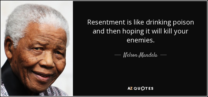 Resentment is like drinking poison and then hoping it will kill your enemies. - Nelson Mandela