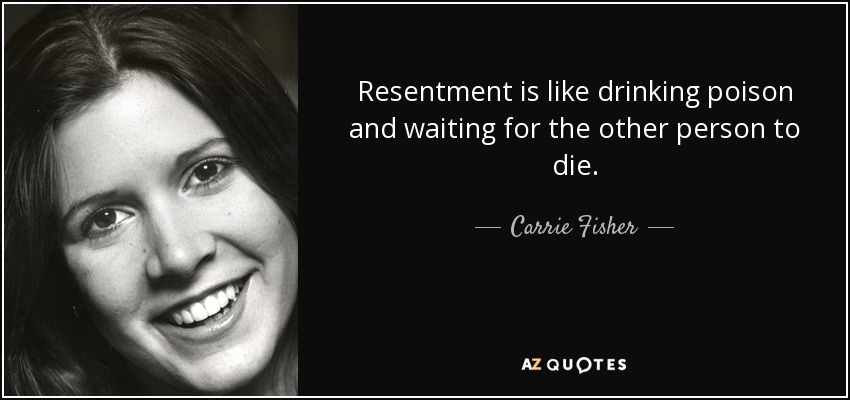 Resentment is like drinking poison and waiting for the other person to die. - Carrie Fisher