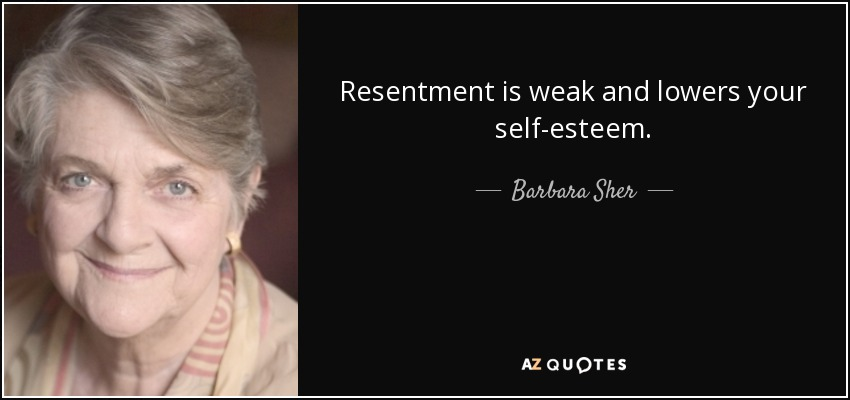 Resentment is weak and lowers your self-esteem. - Barbara Sher