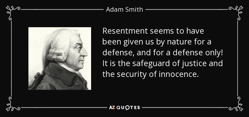 Resentment seems to have been given us by nature for a defense, and for a defense only! It is the safeguard of justice and the security of innocence. - Adam Smith