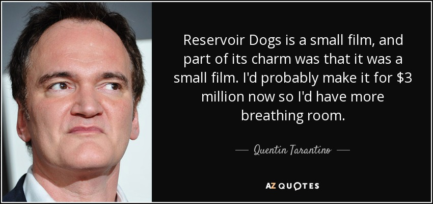 Reservoir Dogs is a small film, and part of its charm was that it was a small film. I'd probably make it for $3 million now so I'd have more breathing room. - Quentin Tarantino