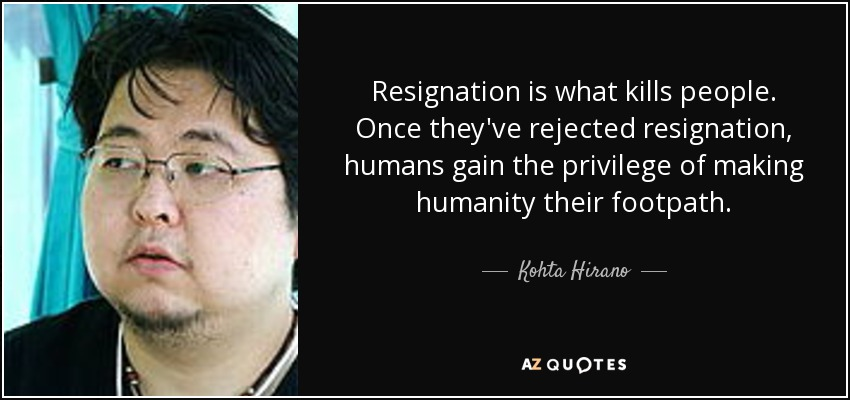Resignation is what kills people. Once they've rejected resignation, humans gain the privilege of making humanity their footpath. - Kohta Hirano