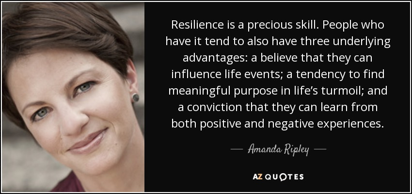 Resilience is a precious skill. People who have it tend to also have three underlying advantages: a believe that they can influence life events; a tendency to find meaningful purpose in life's turmoil; and a conviction that they can learn from both positive and negative experiences. - Amanda Ripley