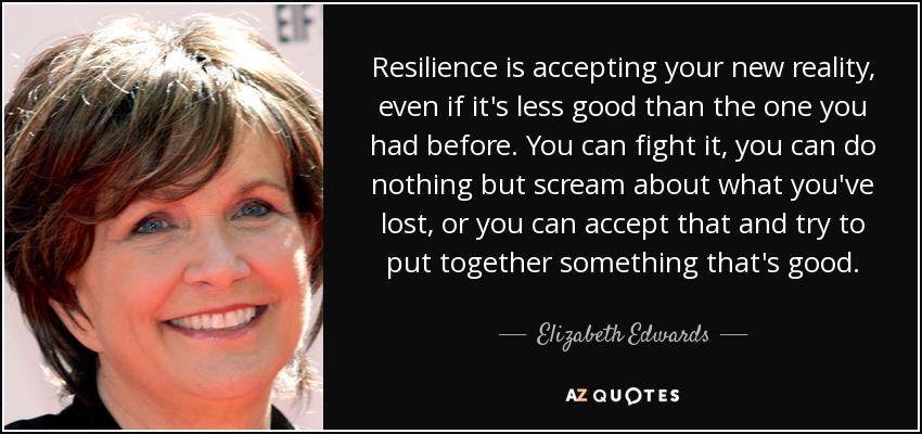 Resilience is accepting your new reality, even if it's less good than the one you had before. You can fight it, you can do nothing but scream about what you've lost, or you can accept that and try to put together something that's good. - Elizabeth Edwards