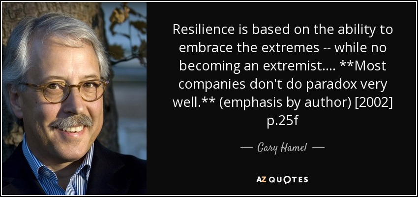 Resilience is based on the ability to embrace the extremes -- while no becoming an extremist. ... **Most companies don't do paradox very well.** (emphasis by author) [2002] p.25f - Gary Hamel