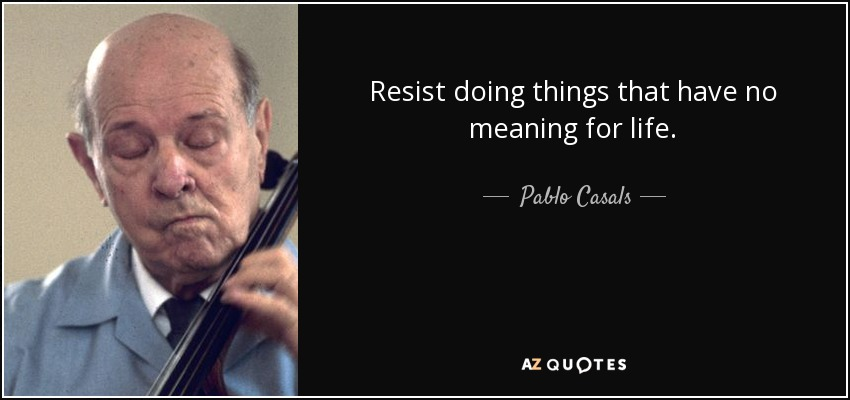 Resist doing things that have no meaning for life. - Pablo Casals