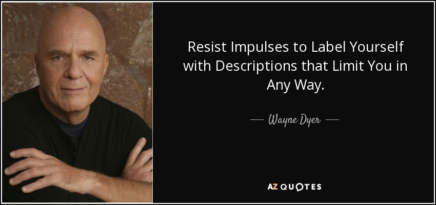 Resist Impulses to Label Yourself with Descriptions that Limit You in Any Way. - Wayne Dyer