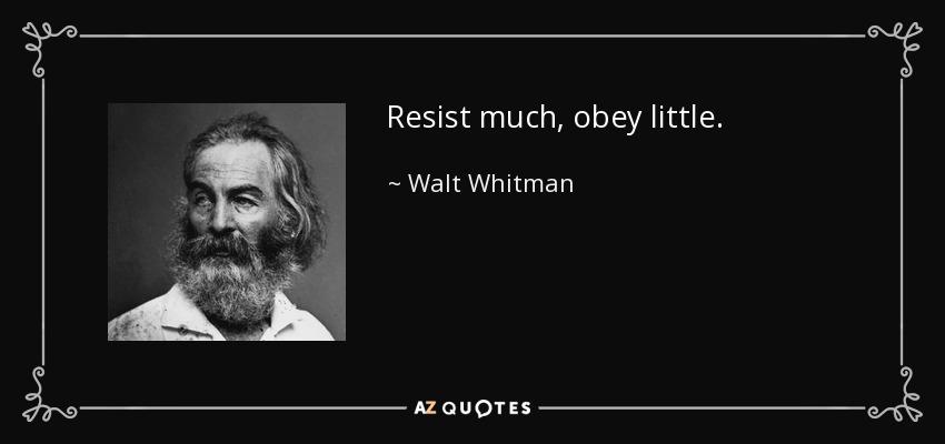 Resist much, obey little. - Walt Whitman