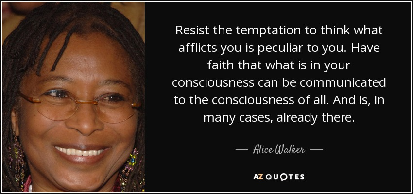 Resist the temptation to think what afflicts you is peculiar to you. Have faith that what is in your consciousness can be communicated to the consciousness of all. And is, in many cases, already there. - Alice Walker
