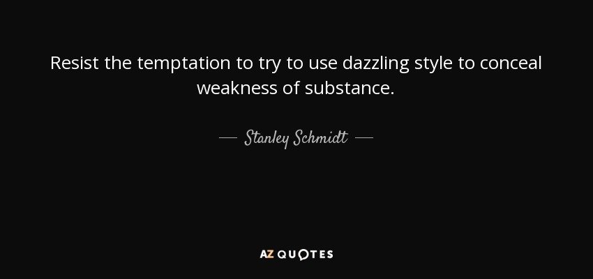 Resist the temptation to try to use dazzling style to conceal weakness of substance. - Stanley Schmidt