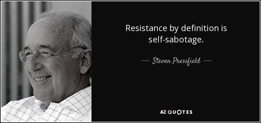 Resistance by definition is self-sabotage. - Steven Pressfield