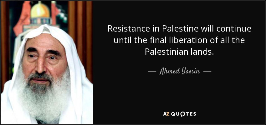 Resistance in Palestine will continue until the final liberation of all the Palestinian lands. - Ahmed Yassin