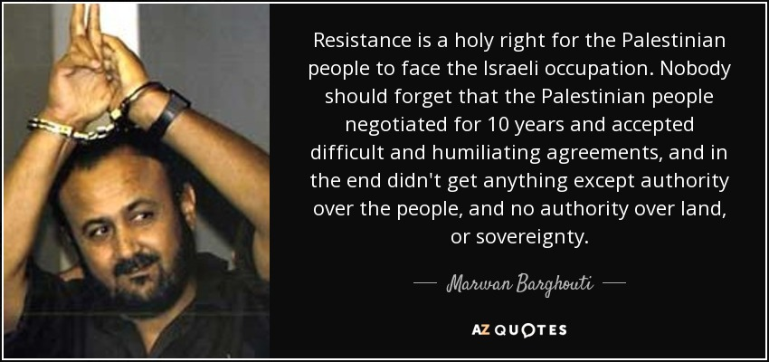Resistance is a holy right for the Palestinian people to face the Israeli occupation. Nobody should forget that the Palestinian people negotiated for 10 years and accepted difficult and humiliating agreements, and in the end didn't get anything except authority over the people, and no authority over land, or sovereignty. - Marwan Barghouti