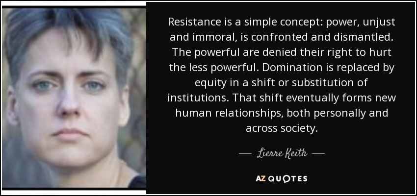 Resistance is a simple concept: power, unjust and immoral, is confronted and dismantled. The powerful are denied their right to hurt the less powerful. Domination is replaced by equity in a shift or substitution of institutions. That shift eventually forms new human relationships, both personally and across society. - Lierre Keith