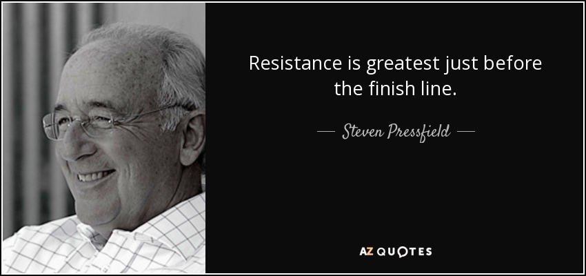 Resistance is greatest just before the finish line. - Steven Pressfield