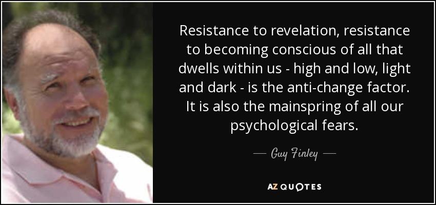 Resistance to revelation, resistance to becoming conscious of all that dwells within us - high and low, light and dark - is the anti-change factor. It is also the mainspring of all our psychological fears. - Guy Finley