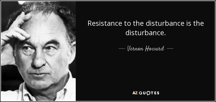 Resistance to the disturbance is the disturbance. - Vernon Howard