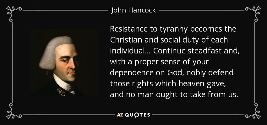 Resistance to tyranny becomes the Christian and social duty of each individual… Continue steadfast and, with a proper sense of your dependence on God, nobly defend those rights which heaven gave, and no man ought to take from us. - John Hancock