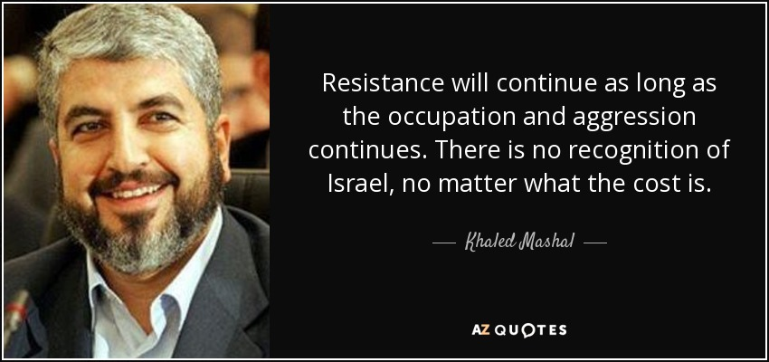 Resistance will continue as long as the occupation and aggression continues. There is no recognition of Israel, no matter what the cost is. - Khaled Mashal