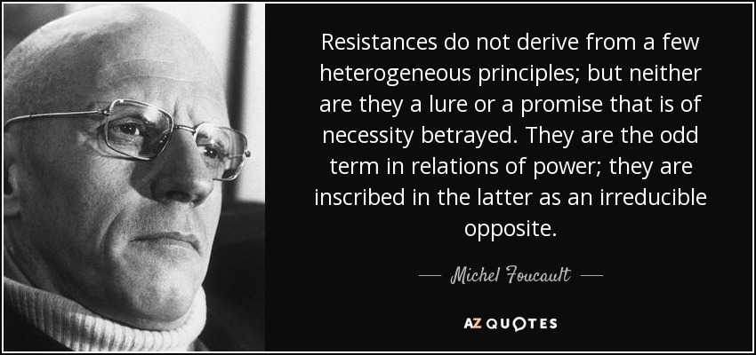 Resistances do not derive from a few heterogeneous principles; but neither are they a lure or a promise that is of necessity betrayed. They are the odd term in relations of power; they are inscribed in the latter as an irreducible opposite. - Michel Foucault