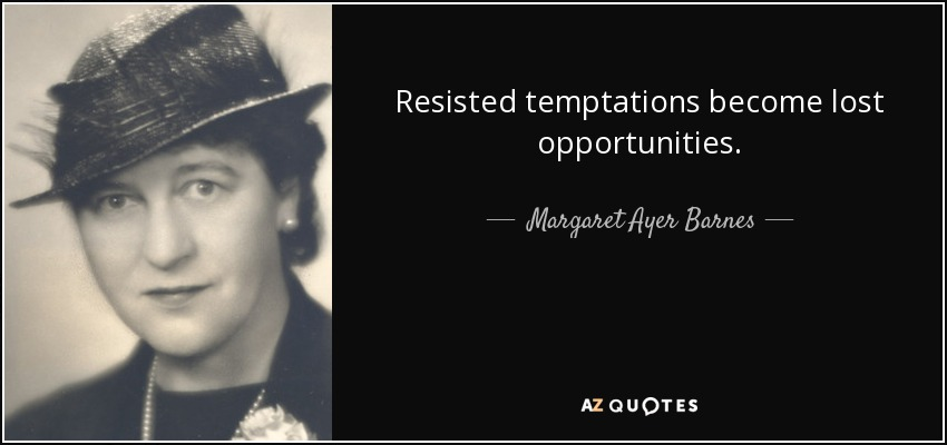Resisted temptations become lost opportunities. - Margaret Ayer Barnes