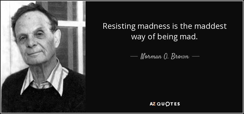 Resisting madness is the maddest way of being mad. - Norman O. Brown