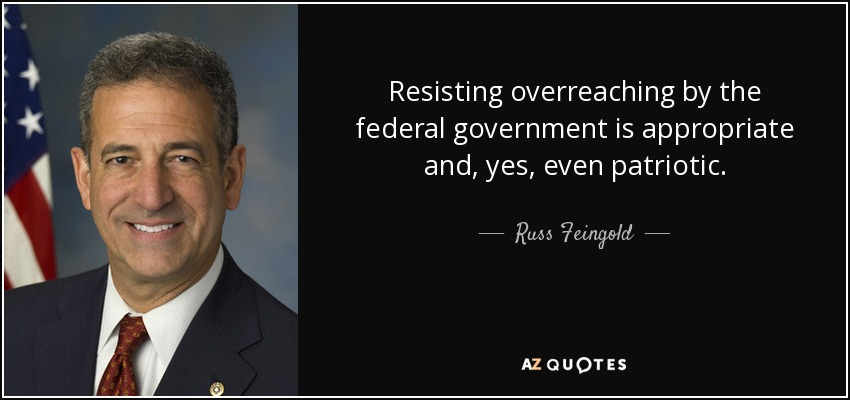 Resisting overreaching by the federal government is appropriate and, yes, even patriotic. - Russ Feingold