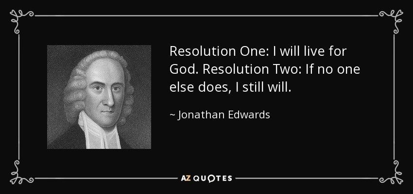 Resolution One: I will live for God. Resolution Two: If no one else does, I still will. - Jonathan Edwards