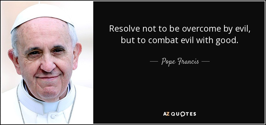 Resolve not to be overcome by evil, but to combat evil with good. - Pope Francis