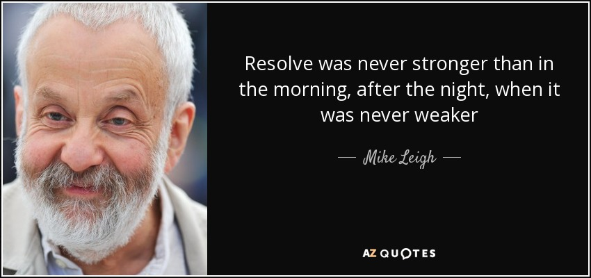 Resolve was never stronger than in the morning, after the night, when it was never weaker - Mike Leigh