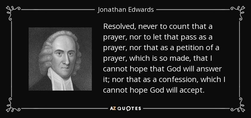 Resolved, never to count that a prayer, nor to let that pass as a prayer, nor that as a petition of a prayer, which is so made, that I cannot hope that God will answer it; nor that as a confession, which I cannot hope God will accept. - Jonathan Edwards