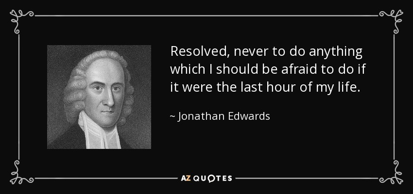 Resolved, never to do anything which I should be afraid to do if it were the last hour of my life. - Jonathan Edwards