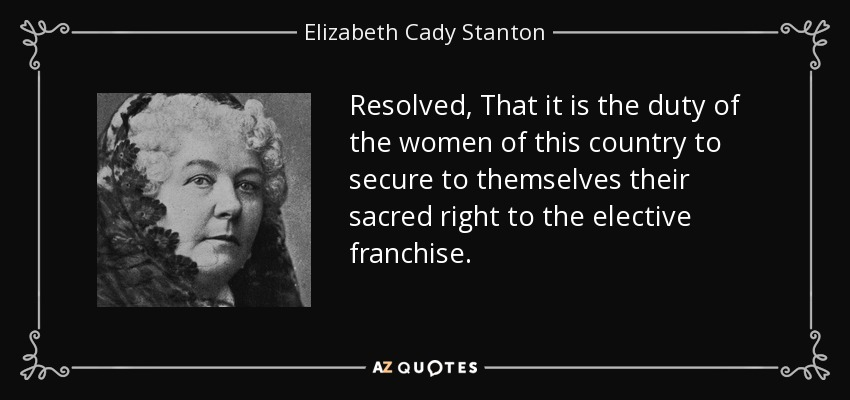 Resolved, That it is the duty of the women of this country to secure to themselves their sacred right to the elective franchise. - Elizabeth Cady Stanton