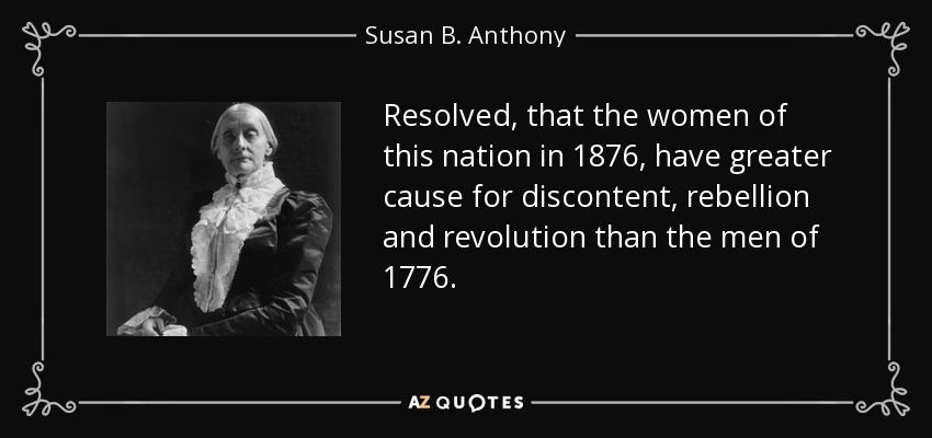 Resolved, that the women of this nation in 1876, have greater cause for discontent, rebellion and revolution than the men of 1776. - Susan B. Anthony