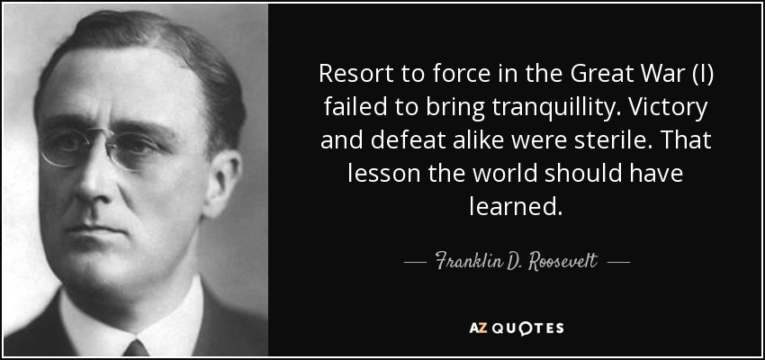 Resort to force in the Great War (I) failed to bring tranquillity. Victory and defeat alike were sterile. That lesson the world should have learned. - Franklin D. Roosevelt