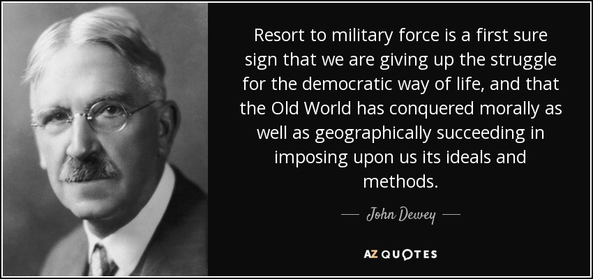 Resort to military force is a first sure sign that we are giving up the struggle for the democratic way of life, and that the Old World has conquered morally as well as geographically succeeding in imposing upon us its ideals and methods. - John Dewey