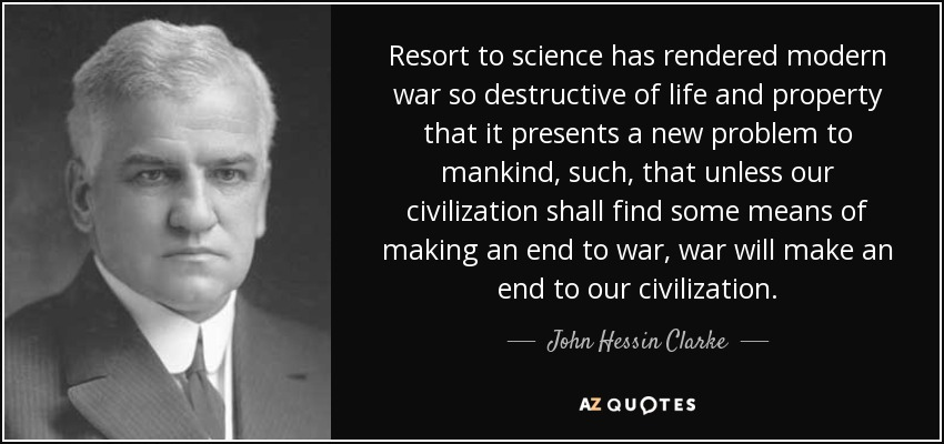 Resort to science has rendered modern war so destructive of life and property that it presents a new problem to mankind, such, that unless our civilization shall find some means of making an end to war, war will make an end to our civilization. - John Hessin Clarke