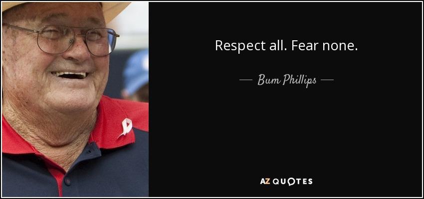 Respect all. Fear none. - Bum Phillips