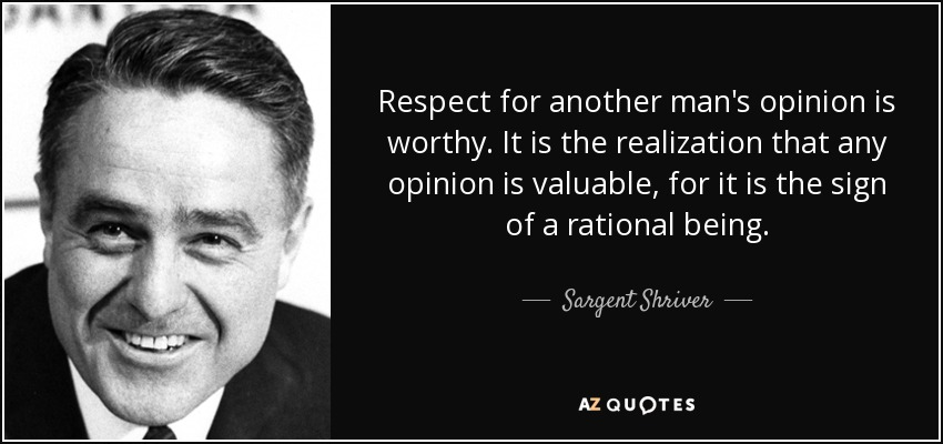 Respect for another man's opinion is worthy. It is the realization that any opinion is valuable, for it is the sign of a rational being. - Sargent Shriver