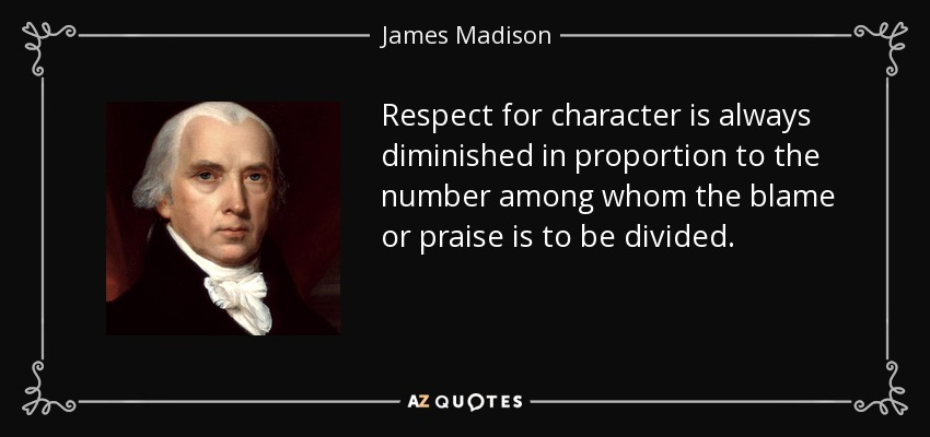 Respect for character is always diminished in proportion to the number among whom the blame or praise is to be divided. - James Madison