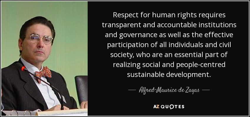 Respect for human rights requires transparent and accountable institutions and governance as well as the effective participation of all individuals and civil society, who are an essential part of realizing social and people-centred sustainable development. - Alfred-Maurice de Zayas