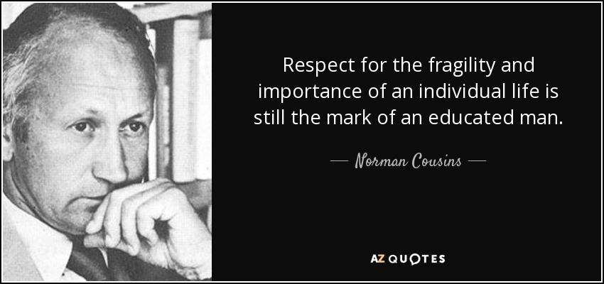 Respect for the fragility and importance of an individual life is still the mark of an educated man. - Norman Cousins