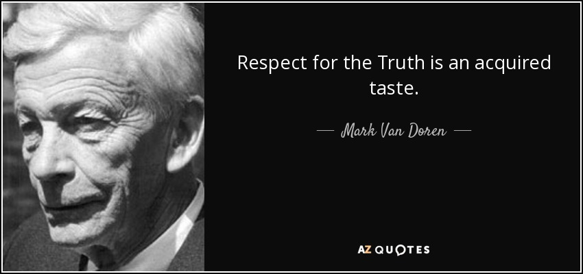 Respect for the Truth is an acquired taste. - Mark Van Doren