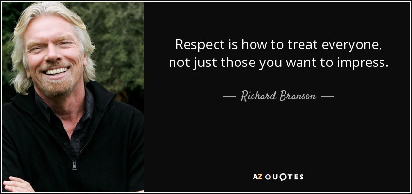 Respect is how to treat everyone, not just those you want to impress. - Richard Branson
