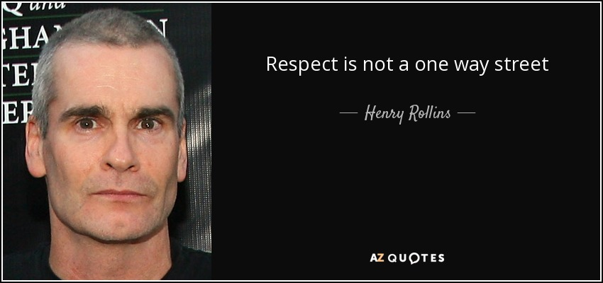 Respect is not a one way street - Henry Rollins