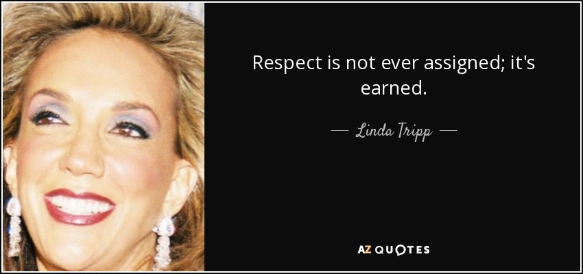 Respect is not ever assigned; it's earned. - Linda Tripp