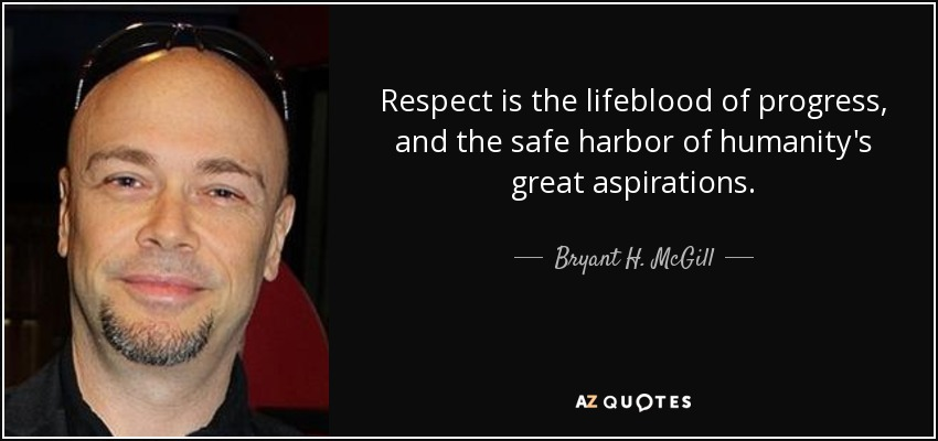 Respect is the lifeblood of progress, and the safe harbor of humanity's great aspirations. - Bryant H. McGill
