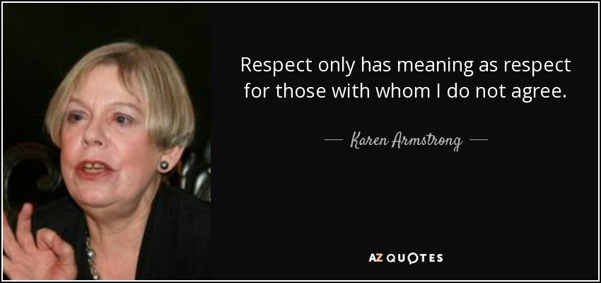 Respect only has meaning as respect for those with whom I do not agree. - Karen Armstrong